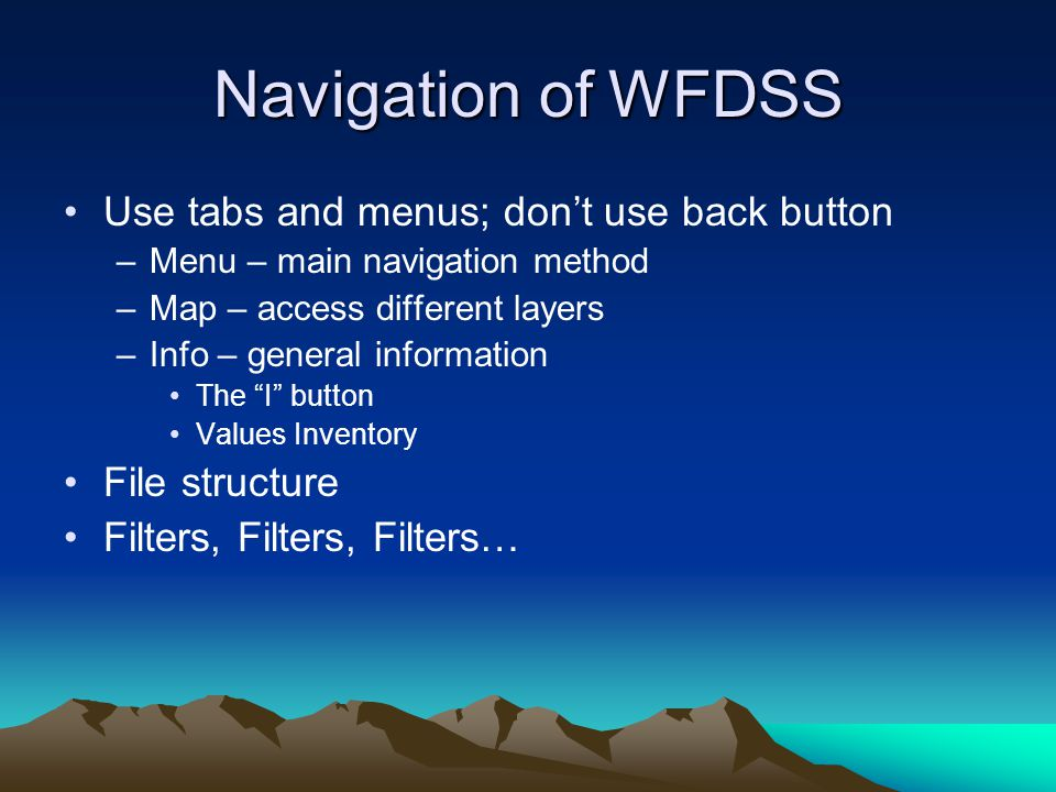 Navigation of WFDSS Use tabs and menus; don't use back button –Menu – main navigation method –Map – access different layers –Info – general information The I button Values Inventory File structure Filters, Filters, Filters…