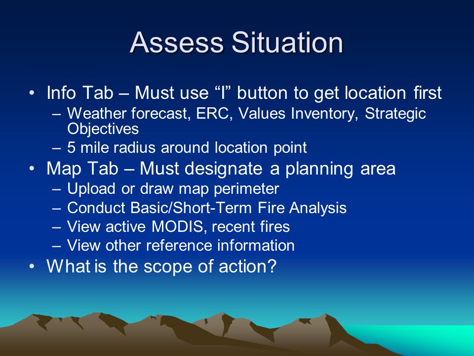 Assess Situation Info Tab – Must use I button to get location first –Weather forecast, ERC, Values Inventory, Strategic Objectives –5 mile radius around location point Map Tab – Must designate a planning area –Upload or draw map perimeter –Conduct Basic/Short-Term Fire Analysis –View active MODIS, recent fires –View other reference information What is the scope of action