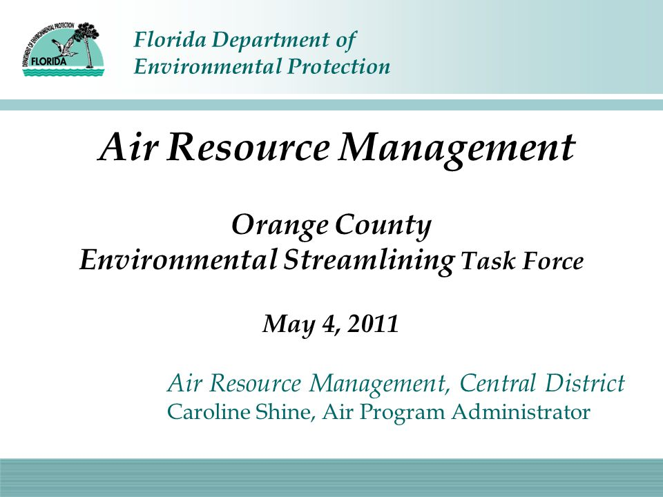 Florida Department of Environmental Protection Air Resource Management Orange County Environmental Streamlining Task Force May 4, 2011 Air Resource Management, Central District Caroline Shine, Air Program Administrator