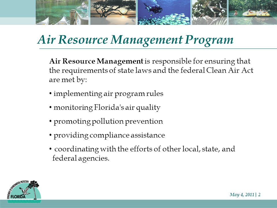 May 4, 2011| 2 Air Resource Management Program Air Resource Management is responsible for ensuring that the requirements of state laws and the federal Clean Air Act are met by: implementing air program rules monitoring Florida s air quality promoting pollution prevention providing compliance assistance coordinating with the efforts of other local, state, and federal agencies.