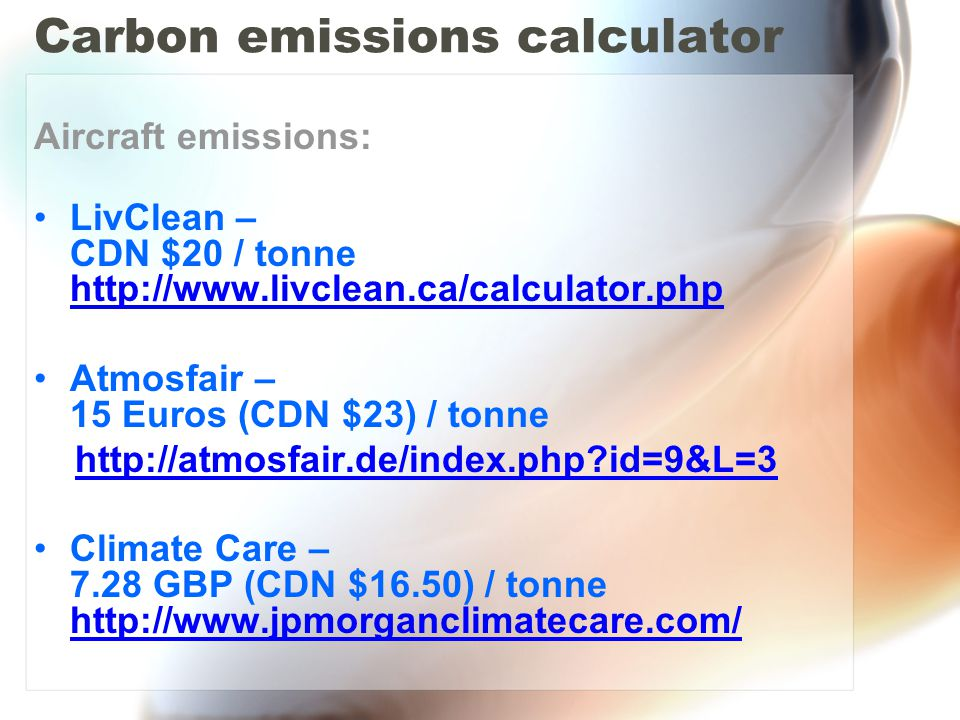Carbon emissions calculator Aircraft emissions: LivClean – CDN $20 / tonne http://www.livclean.ca/calculator.php http://www.livclean.ca/calculator.php Atmosfair – 15 Euros (CDN $23) / tonne http://atmosfair.de/index.php id=9&L=3 Climate Care – 7.28 GBP (CDN $16.50) / tonne http://www.jpmorganclimatecare.com/ http://www.jpmorganclimatecare.com/