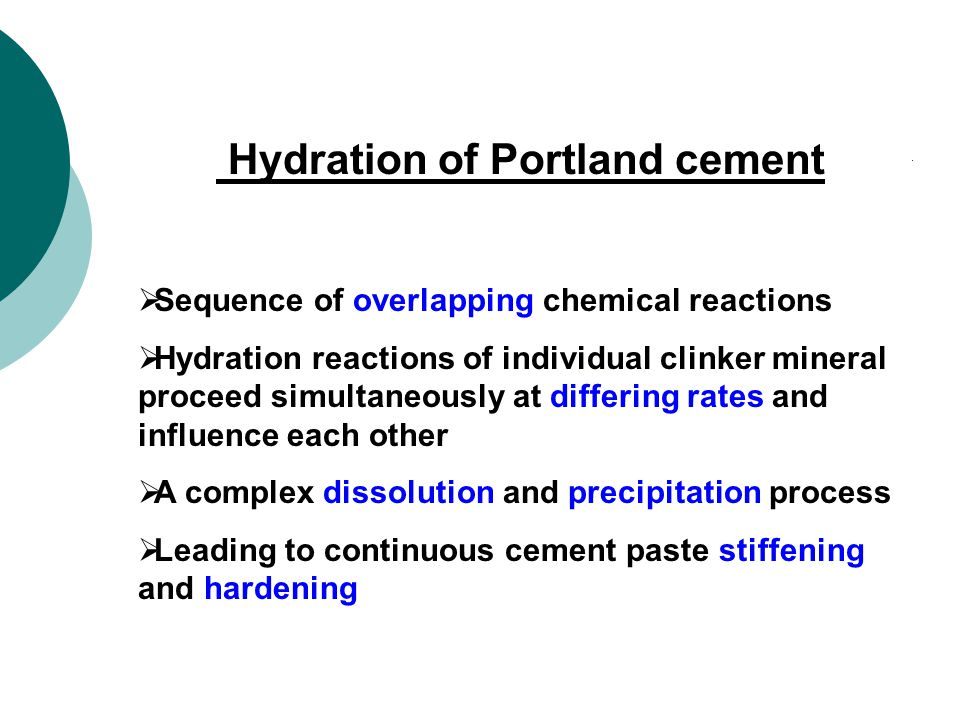 Hydration of Portland cement  Sequence of overlapping chemical reactions  Hydration reactions of individual clinker mineral proceed simultaneously at differing rates and influence each other  A complex dissolution and precipitation process  Leading to continuous cement paste stiffening and hardening