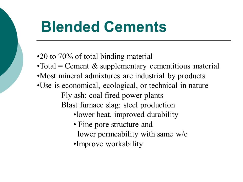 Blended Cements 20 to 70% of total binding material Total = Cement & supplementary cementitious material Most mineral admixtures are industrial by products Use is economical, ecological, or technical in nature Fly ash: coal fired power plants Blast furnace slag: steel production lower heat, improved durability Fine pore structure and lower permeability with same w/c Improve workability