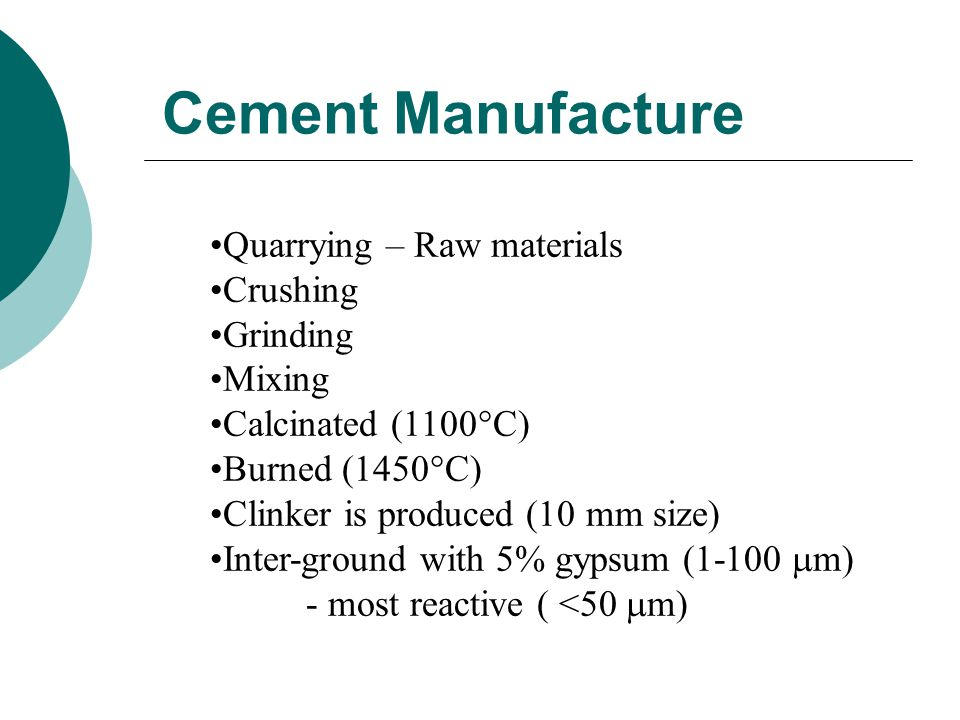 Cement Manufacture Quarrying – Raw materials Crushing Grinding Mixing Calcinated (1100  C) Burned (1450  C) Clinker is produced (10 mm size) Inter-ground with 5% gypsum (1-100  m) - most reactive ( <50  m)