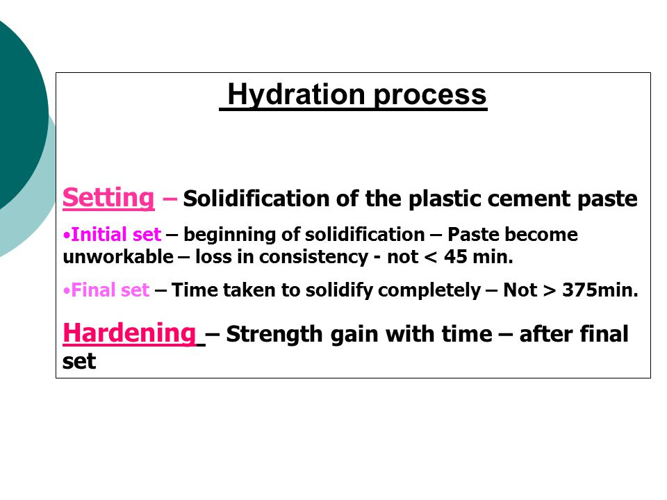 Setting – Solidification of the plastic cement paste Initial set – beginning of solidification – Paste become unworkable – loss in consistency - not < 45 min.