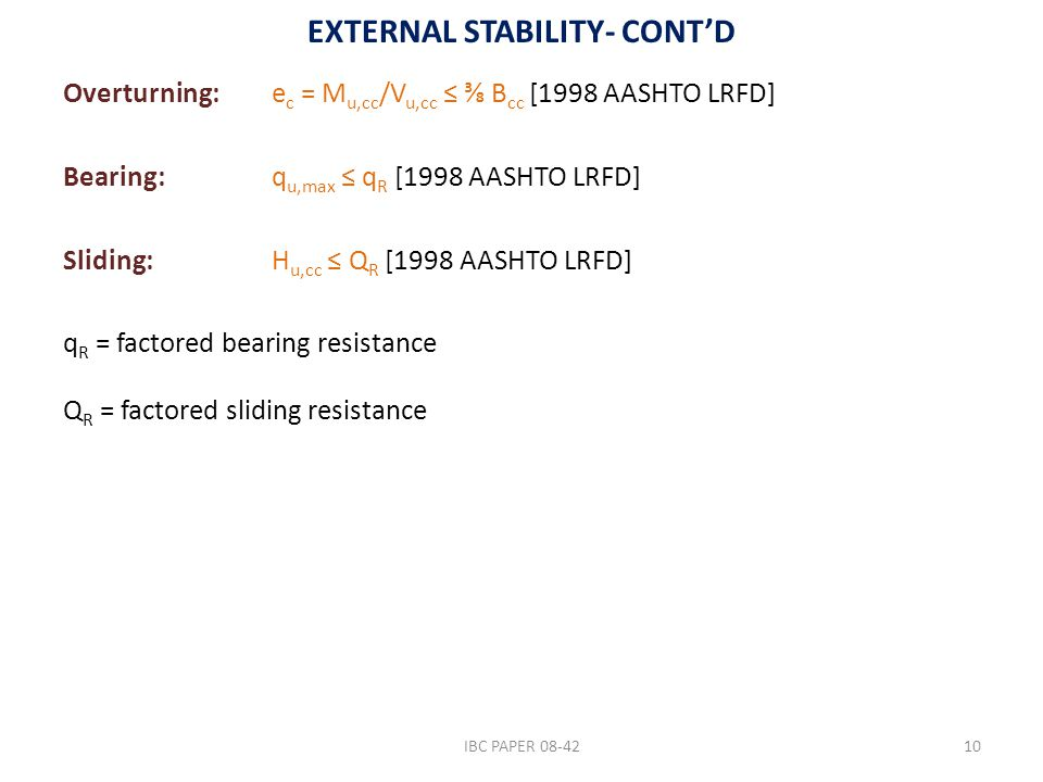 EXTERNAL STABILITY- CONT'D Overturning: e c = M u,cc /V u,cc ≤ ⅜ B cc [1998 AASHTO LRFD] Bearing: q u,max ≤ q R [1998 AASHTO LRFD] Sliding: H u,cc ≤ Q R [1998 AASHTO LRFD] q R = factored bearing resistance Q R = factored sliding resistance IBC PAPER 08-4210