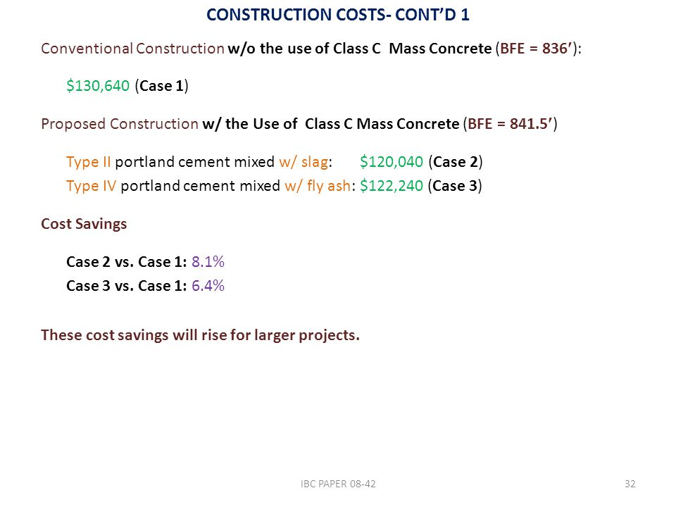 CONSTRUCTION COSTS- CONT'D 1 Conventional Construction w/o the use of Class C Mass Concrete (BFE = 836): $130,640 (Case 1) Proposed Construction w/ the Use of Class C Mass Concrete (BFE = 841.5) Type II portland cement mixed w/ slag: $120,040 (Case 2) Type IV portland cement mixed w/ fly ash: $122,240 (Case 3) Cost Savings Case 2 vs.