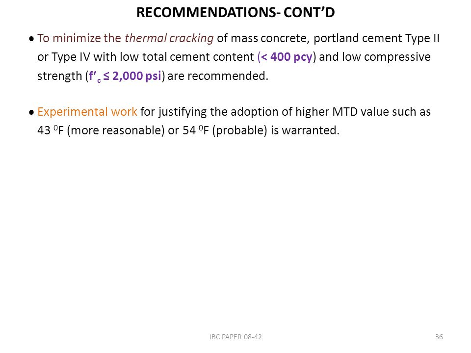 RECOMMENDATIONS- CONT'D  To minimize the thermal cracking of mass concrete, portland cement Type II or Type IV with low total cement content (< 400 pcy) and low compressive strength (f c ≤ 2,000 psi) are recommended.
