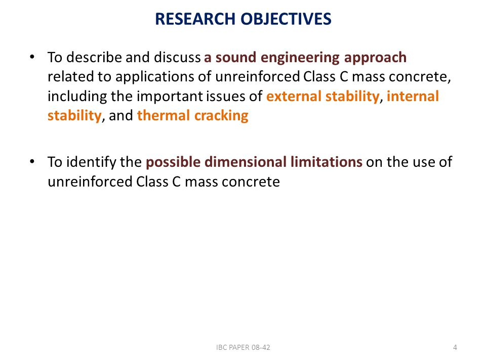 RESEARCH OBJECTIVES To describe and discuss a sound engineering approach related to applications of unreinforced Class C mass concrete, including the important issues of external stability, internal stability, and thermal cracking To identify the possible dimensional limitations on the use of unreinforced Class C mass concrete IBC PAPER 08-424
