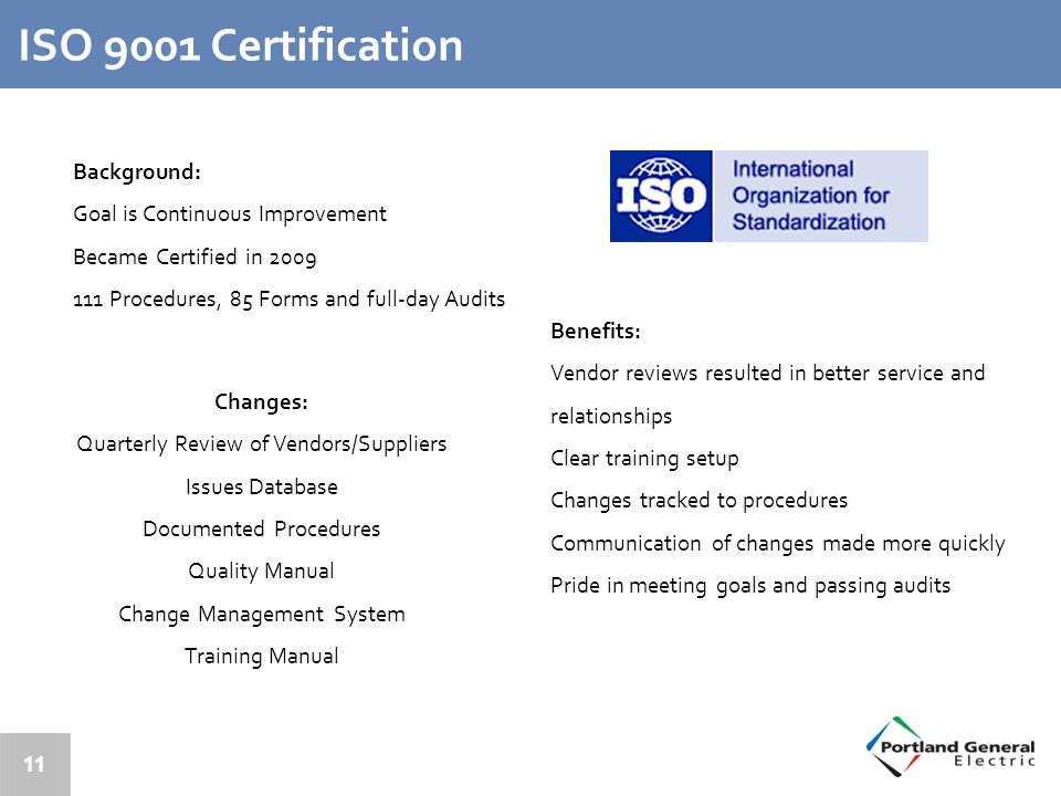 11 ISO 9001 Certification Background: Goal is Continuous Improvement Became Certified in 2009 111 Procedures, 85 Forms and full-day Audits Benefits: Vendor reviews resulted in better service and relationships Clear training setup Changes tracked to procedures Communication of changes made more quickly Pride in meeting goals and passing audits Changes: Quarterly Review of Vendors/Suppliers Issues Database Documented Procedures Quality Manual Change Management System Training Manual