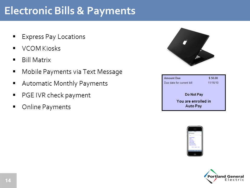 14 Electronic Bills & Payments  Express Pay Locations  VCOM Kiosks  Bill Matrix  Mobile Payments via Text Message  Automatic Monthly Payments  PGE IVR check payment  Online Payments You are enrolled in Auto Pay