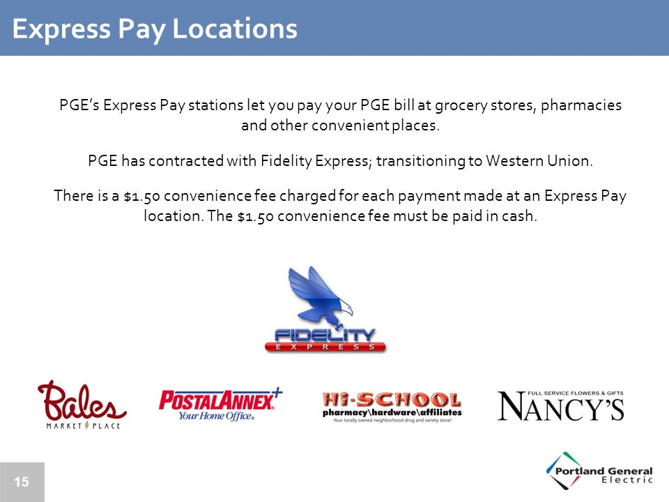 Express Pay Locations PGE's Express Pay stations let you pay your PGE bill at grocery stores, pharmacies and other convenient places.