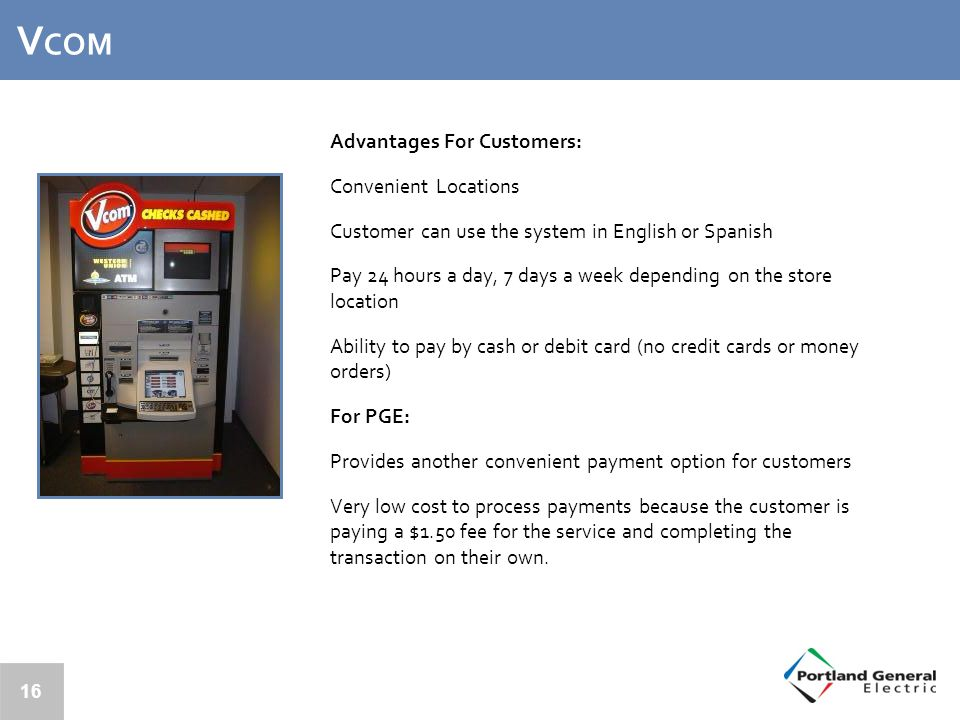 V COM Advantages For Customers: Convenient Locations Customer can use the system in English or Spanish Pay 24 hours a day, 7 days a week depending on