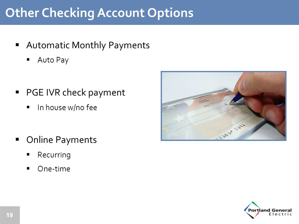 Other Checking Account Options  Automatic Monthly Payments  Auto Pay  PGE IVR check payment  In house w/no fee  Online Payments  Recurring  One-time 19