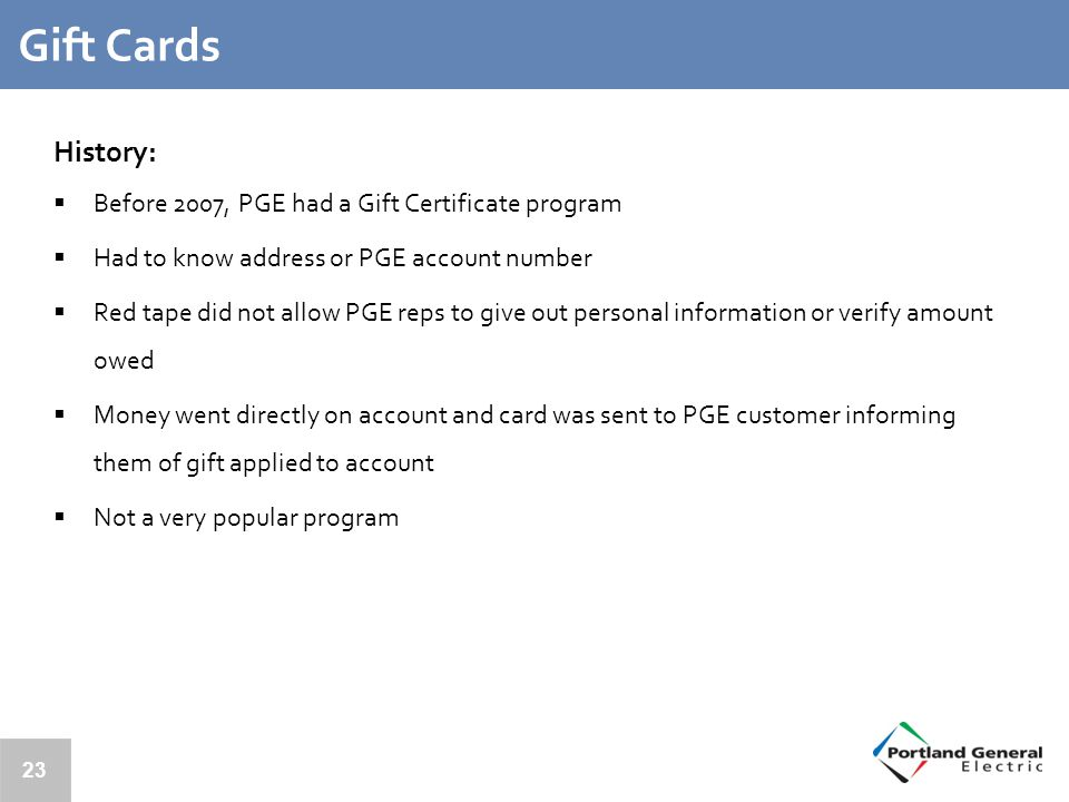 23 Gift Cards History:  Before 2007, PGE had a Gift Certificate program  Had to know address or PGE account number  Red tape did not allow PGE reps to give out personal information or verify amount owed  Money went directly on account and card was sent to PGE customer informing them of gift applied to account  Not a very popular program