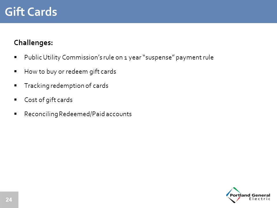 24 Gift Cards Challenges:  Public Utility Commission's rule on 1 year suspense payment rule  How to buy or redeem gift cards  Tracking redemption of cards  Cost of gift cards  Reconciling Redeemed/Paid accounts