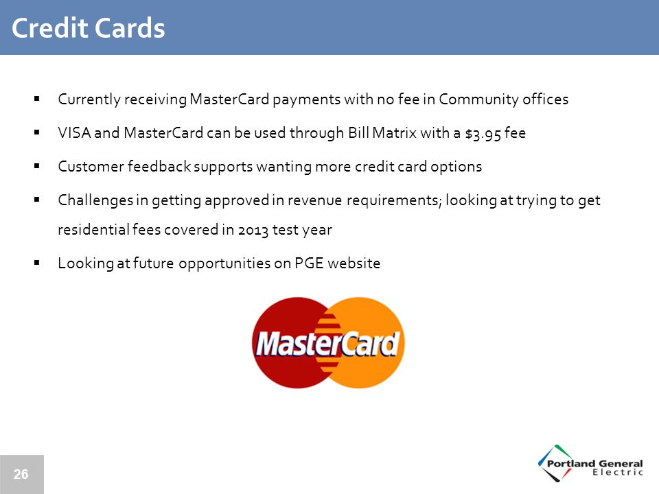 26 Credit Cards  Currently receiving MasterCard payments with no fee in Community offices  VISA and MasterCard can be used through Bill Matrix with a $3.95 fee  Customer feedback supports wanting more credit card options  Challenges in getting approved in revenue requirements; looking at trying to get residential fees covered in 2013 test year  Looking at future opportunities on PGE website