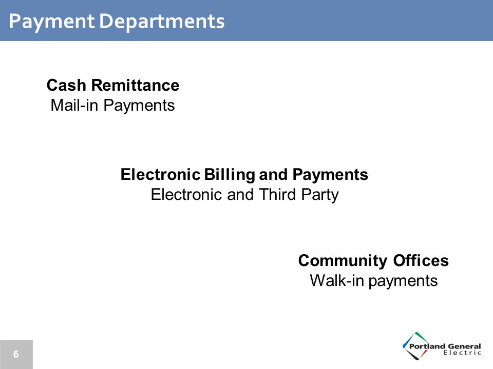 6 Payment Departments Community Offices Walk-in payments Electronic Billing and Payments Electronic and Third Party Cash Remittance Mail-in Payments