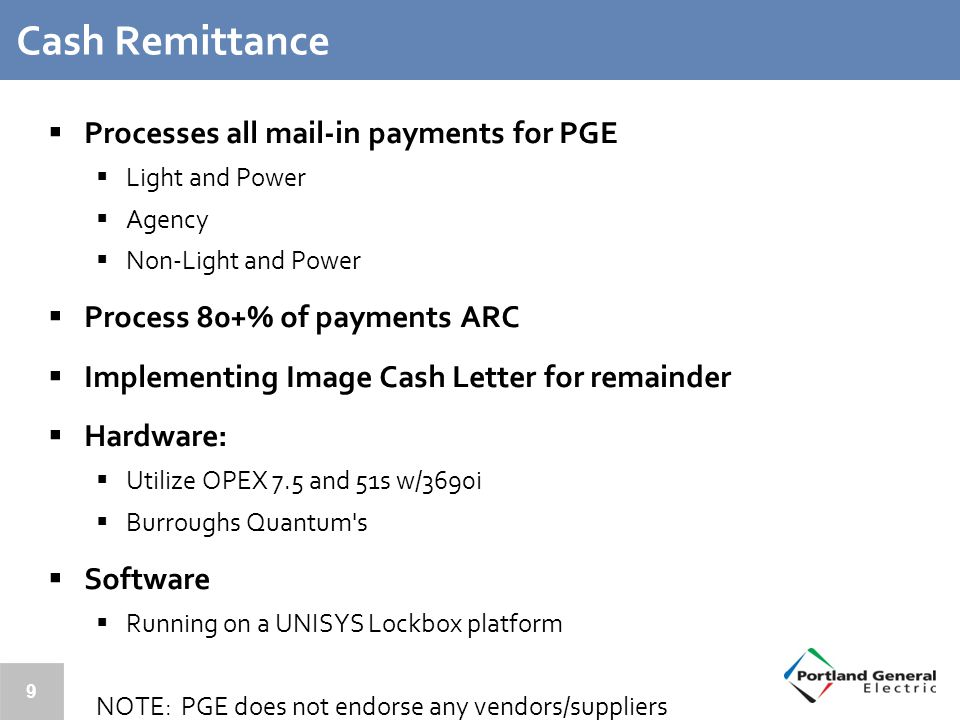 9 Cash Remittance  Processes all mail-in payments for PGE  Light and Power  Agency  Non-Light and Power  Process 80+% of payments ARC  Implementing Image Cash Letter for remainder  Hardware:  Utilize OPEX 7.5 and 51s w/3690i  Burroughs Quantum s  Software  Running on a UNISYS Lockbox platform NOTE: PGE does not endorse any vendors/suppliers