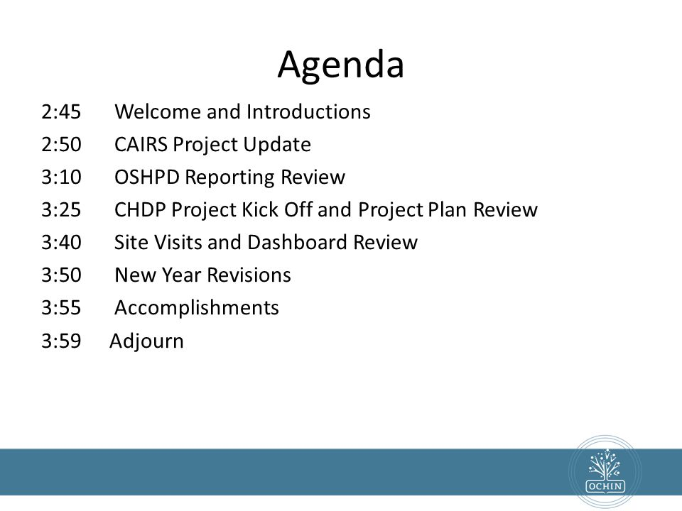 Agenda 2:45 Welcome and Introductions 2:50 CAIRS Project Update 3:10 OSHPD Reporting Review 3:25 CHDP Project Kick Off and Project Plan Review 3:40 Si
