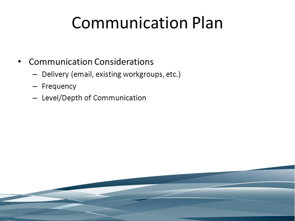 Communication Plan Communication Considerations – Delivery (email, existing workgroups, etc.) – Frequency – Level/Depth of Communication