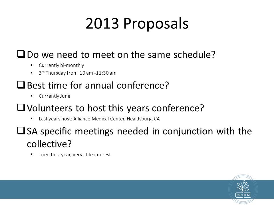 2013 Proposals  Do we need to meet on the same schedule?  Currently bi-monthly  3 rd Thursday from 10 am -11:30 am  Best time for annual conferenc