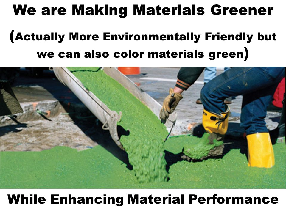 We are Making Materials Greener ( Actually More Environmentally Friendly but we can also color materials green ) While Enhancing Material Performance