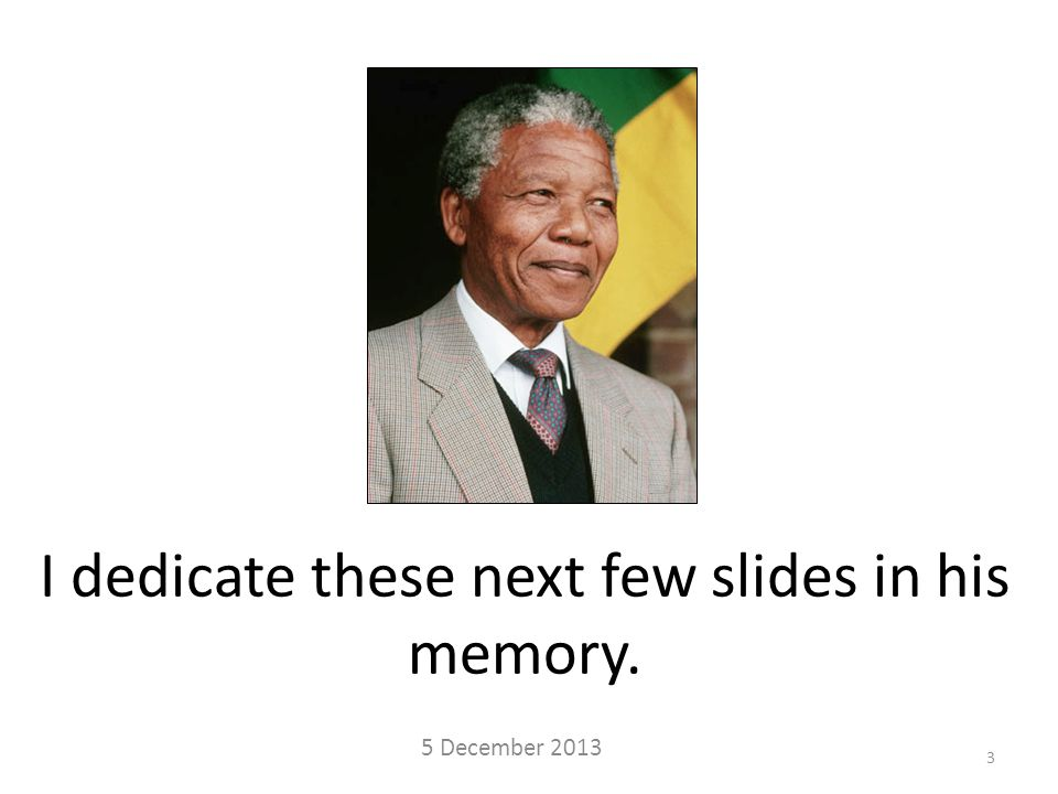 I dedicate these next few slides in his memory. 5 December 2013 3