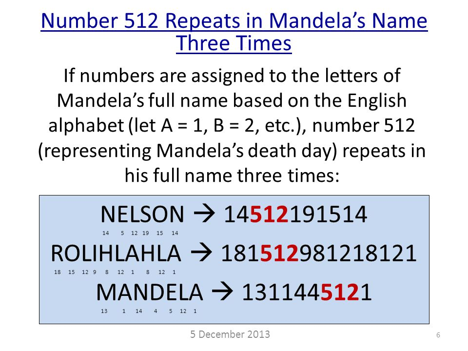 If numbers are assigned to the letters of Mandela's full name based on the English alphabet (let A = 1, B = 2, etc.), number 512 (representing Mandela's death day) repeats in his full name three times: NELSON  14512191514 14 5 12 19 15 14 ROLIHLAHLA  181512981218121 18 15 12 9 8 12 1 8 12 1 MANDELA  1311445121 13 1 14 4 5 12 1 Number 512 Repeats in Mandela's Name Three Times 5 December 2013 6