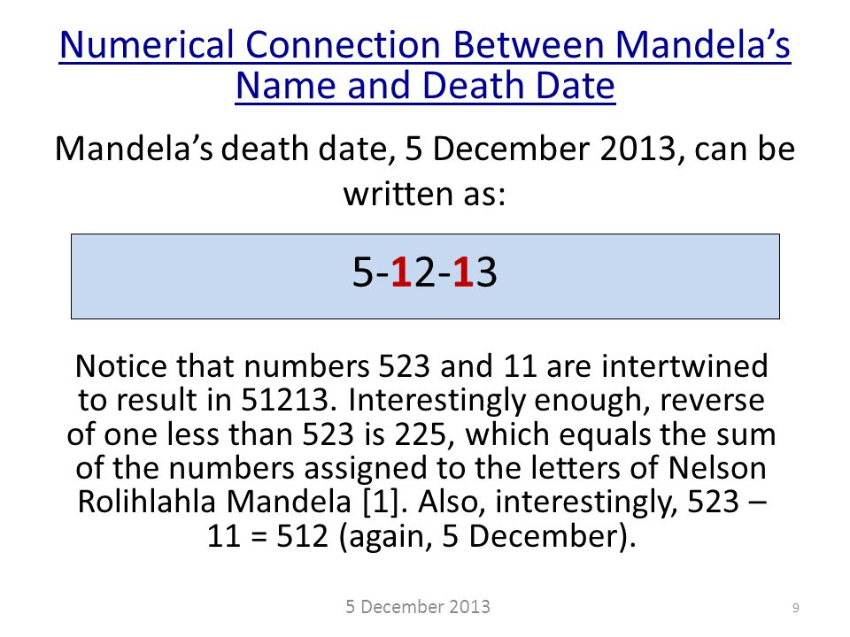 Mandela's death date, 5 December 2013, can be written as: Numerical Connection Between Mandela's Name and Death Date 5 December 2013 9 5-12-13 Notice that numbers 523 and 11 are intertwined to result in 51213.