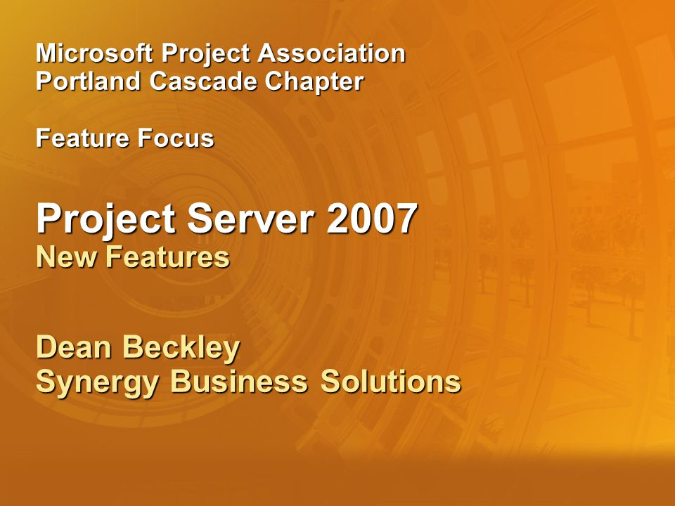 Microsoft Project Association Portland Cascade Chapter Feature Focus Project Server 2007 New Features Dean Beckley Synergy Business Solutions