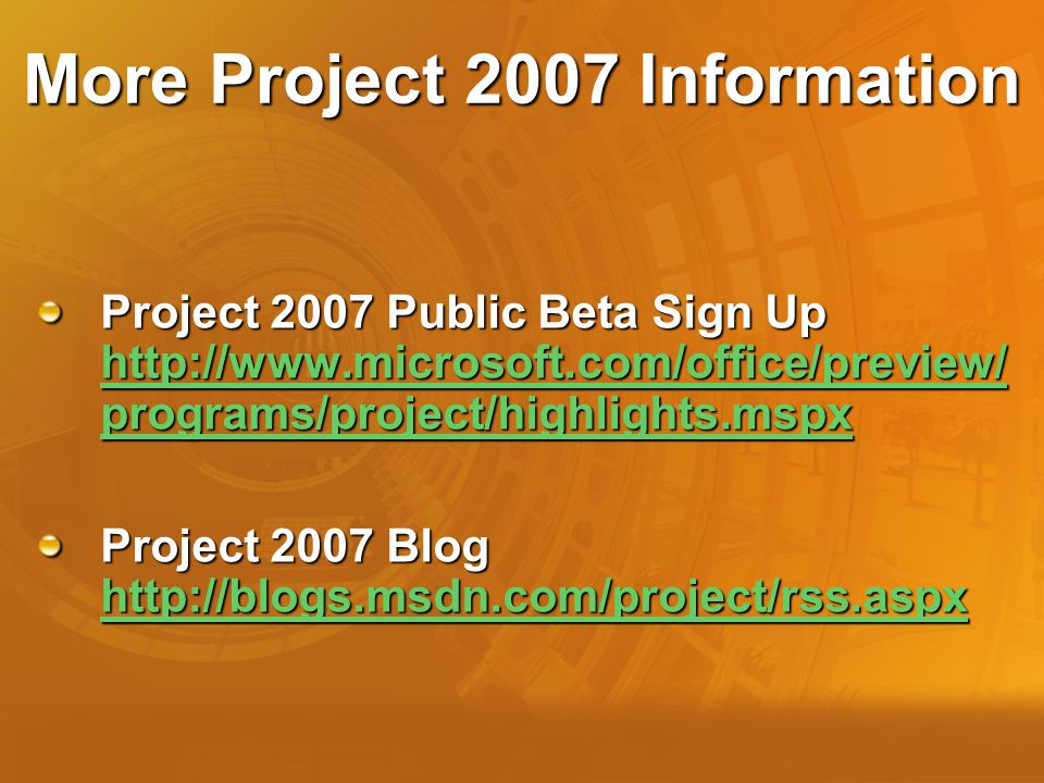More Project 2007 Information Project 2007 Public Beta Sign Up http://www.microsoft.com/office/preview/ programs/project/highlights.mspx http://www.microsoft.com/office/preview/ programs/project/highlights.mspx http://www.microsoft.com/office/preview/ programs/project/highlights.mspx Project 2007 Blog http://blogs.msdn.com/project/rss.aspx http://blogs.msdn.com/project/rss.aspx