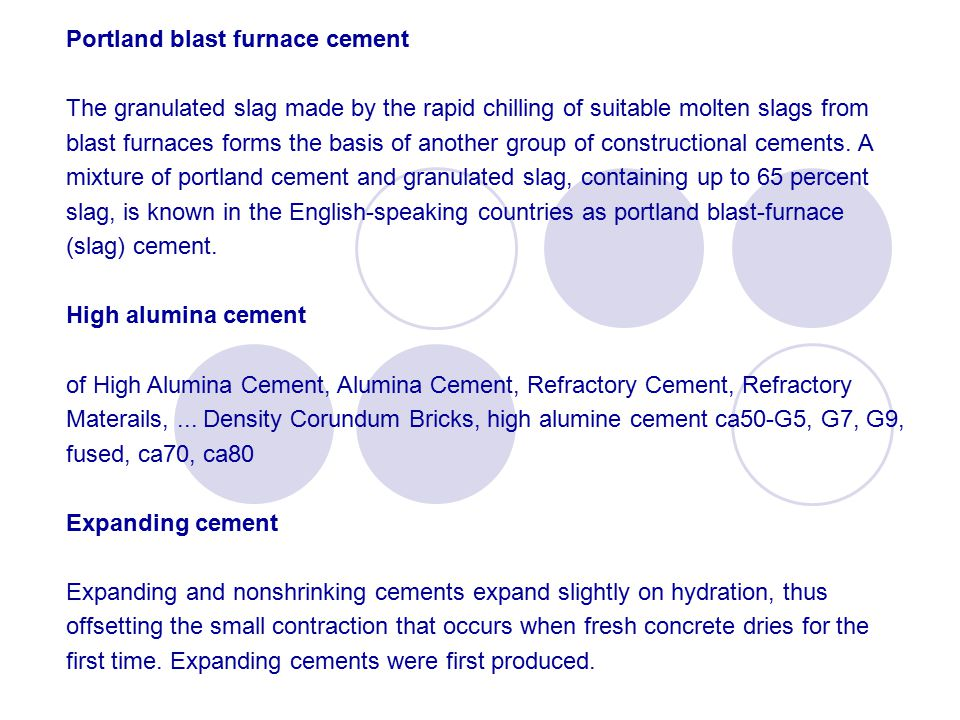 Portland blast furnace cement The granulated slag made by the rapid chilling of suitable molten slags from blast furnaces forms the basis of another group of constructional cements.