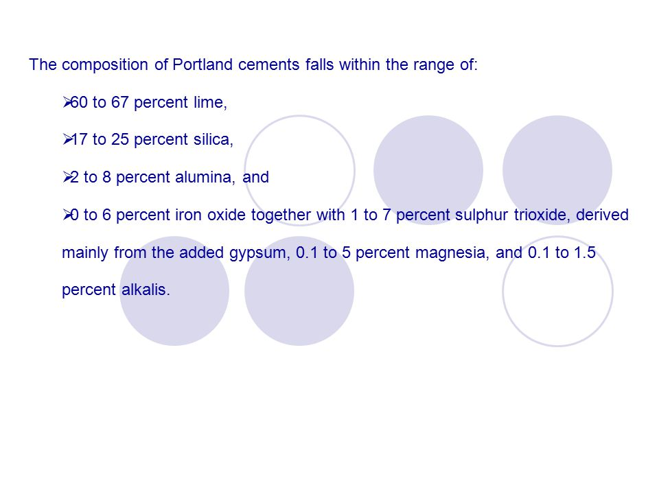 The composition of Portland cements falls within the range of:  60 to 67 percent lime,  17 to 25 percent silica,  2 to 8 percent alumina, and  0 to 6 percent iron oxide together with 1 to 7 percent sulphur trioxide, derived mainly from the added gypsum, 0.1 to 5 percent magnesia, and 0.1 to 1.5 percent alkalis.