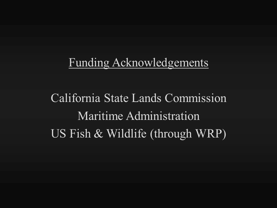 Funding Acknowledgements California State Lands Commission Maritime Administration US Fish & Wildlife (through WRP)