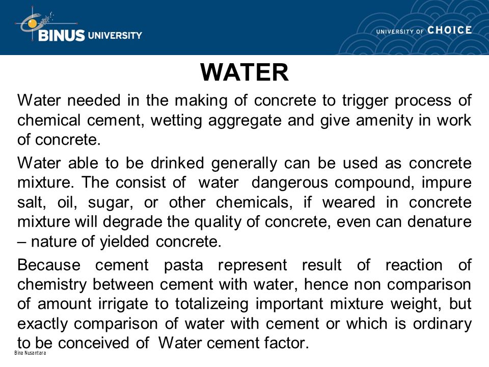 Bina Nusantara WATER Water needed in the making of concrete to trigger process of chemical cement, wetting aggregate and give amenity in work of concrete.