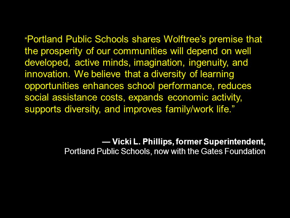 Portland Public Schools shares Wolftree's premise that the prosperity of our communities will depend on well developed, active minds, imagination, ingenuity, and innovation.