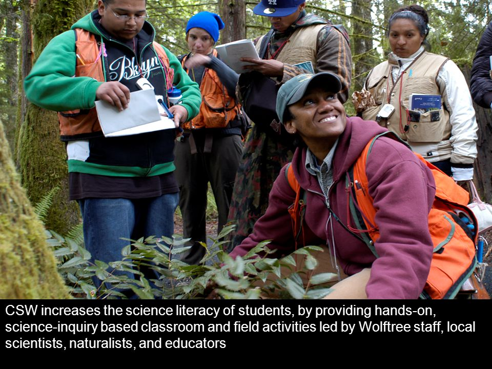 CSW increases the science literacy of students, by providing hands-on, science-inquiry based classroom and field activities led by Wolftree staff, local scientists, naturalists, and educators