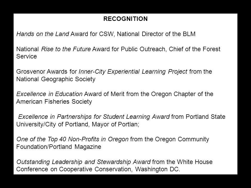 RECOGNITION Hands on the Land Award for CSW, National Director of the BLM National Rise to the Future Award for Public Outreach, Chief of the Forest Service Grosvenor Awards for Inner-City Experiential Learning Project from the National Geographic Society Excellence in Education Award of Merit from the Oregon Chapter of the American Fisheries Society Excellence in Partnerships for Student Learning Award from Portland State University/City of Portland, Mayor of Portlan; One of the Top 40 Non-Profits in Oregon from the Oregon Community Foundation/Portland Magazine Outstanding Leadership and Stewardship Award from the White House Conference on Cooperative Conservation, Washington DC.