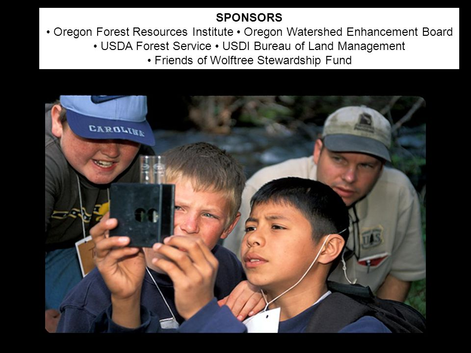 SPONSORS Oregon Forest Resources Institute Oregon Watershed Enhancement Board USDA Forest Service USDI Bureau of Land Management Friends of Wolftree Stewardship Fund