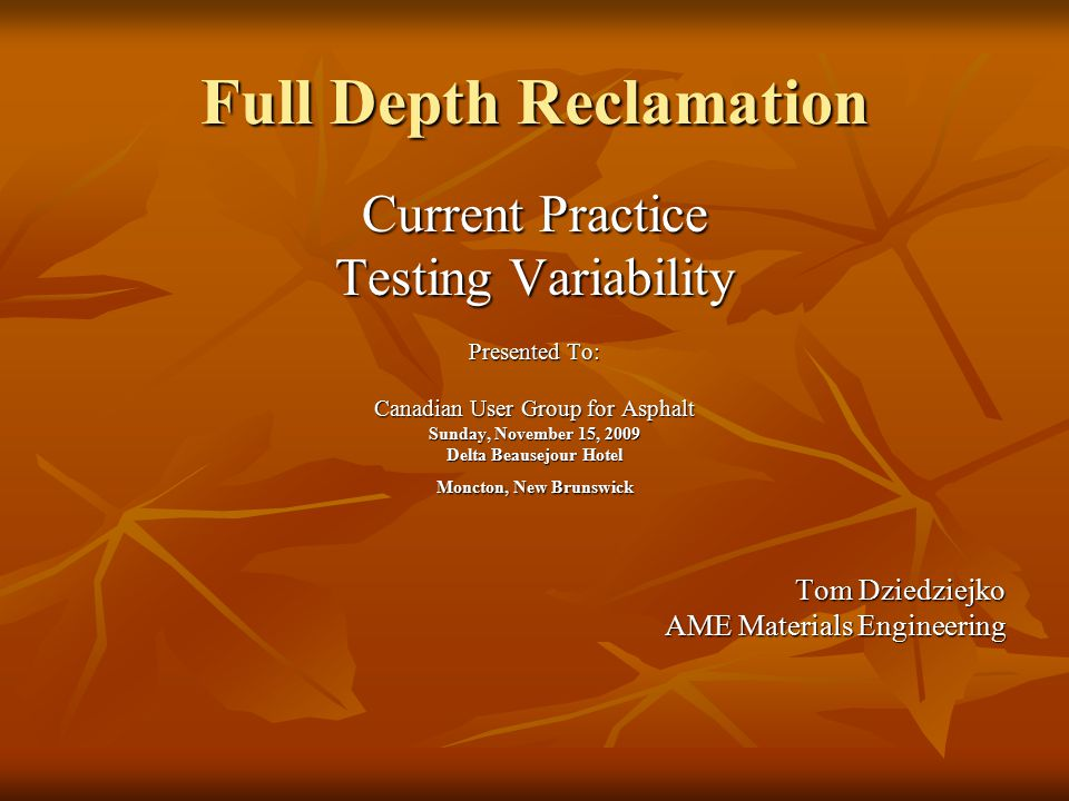 Full Depth Reclamation Current Practice Testing Variability Presented To: Canadian User Group for Asphalt Sunday, November 15, 2009 Delta Beausejour Hotel Moncton, New Brunswick Tom Dziedziejko AME Materials Engineering