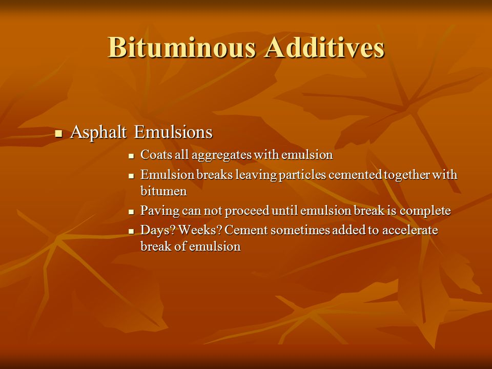 Bituminous Additives Asphalt Emulsions Asphalt Emulsions Coats all aggregates with emulsion Coats all aggregates with emulsion Emulsion breaks leaving particles cemented together with bitumen Emulsion breaks leaving particles cemented together with bitumen Paving can not proceed until emulsion break is complete Paving can not proceed until emulsion break is complete Days.