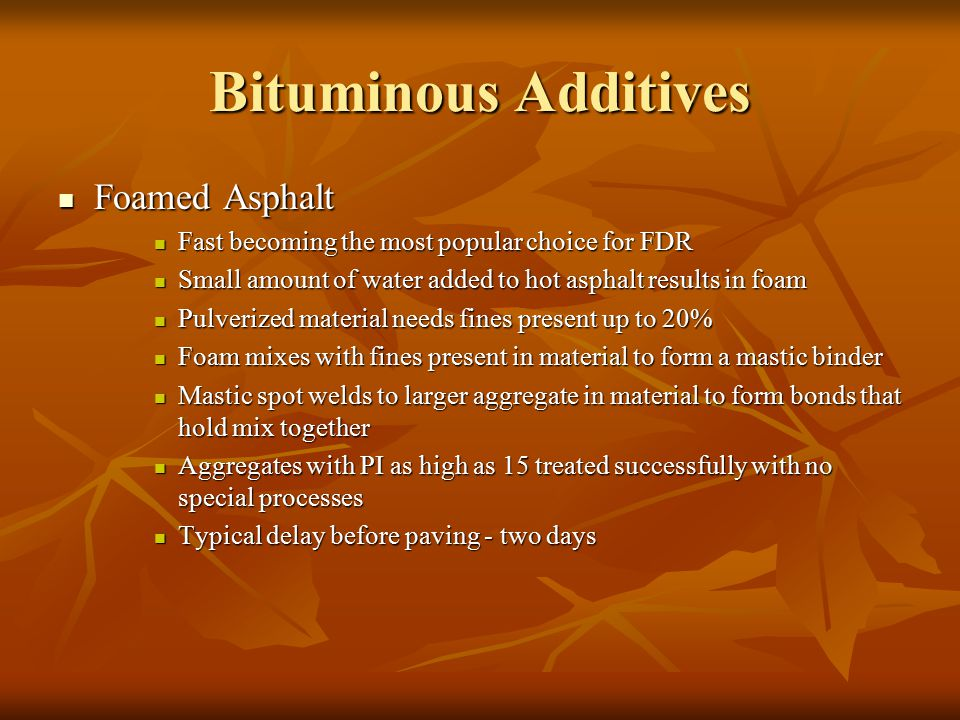 Bituminous Additives Foamed Asphalt Foamed Asphalt Fast becoming the most popular choice for FDR Fast becoming the most popular choice for FDR Small amount of water added to hot asphalt results in foam Small amount of water added to hot asphalt results in foam Pulverized material needs fines present up to 20% Pulverized material needs fines present up to 20% Foam mixes with fines present in material to form a mastic binder Foam mixes with fines present in material to form a mastic binder Mastic spot welds to larger aggregate in material to form bonds that hold mix together Mastic spot welds to larger aggregate in material to form bonds that hold mix together Aggregates with PI as high as 15 treated successfully with no special processes Aggregates with PI as high as 15 treated successfully with no special processes Typical delay before paving - two days Typical delay before paving - two days