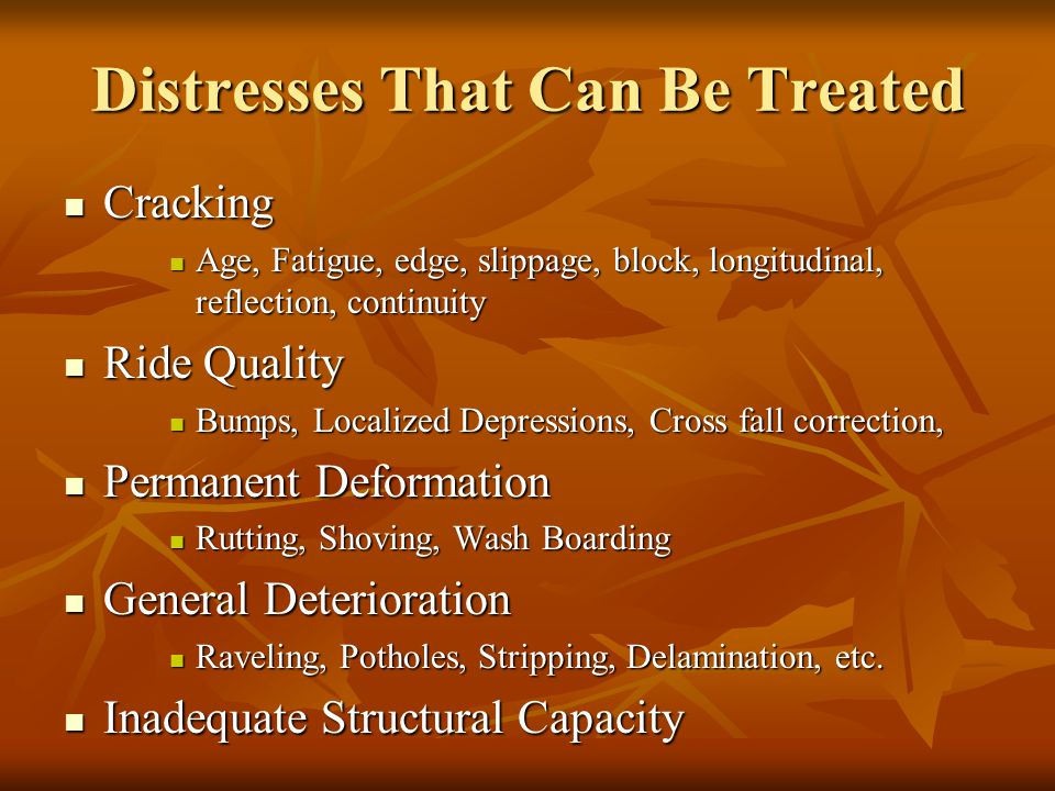 Distresses That Can Be Treated Cracking Cracking Age, Fatigue, edge, slippage, block, longitudinal, reflection, continuity Age, Fatigue, edge, slippage, block, longitudinal, reflection, continuity Ride Quality Ride Quality Bumps, Localized Depressions, Cross fall correction, Bumps, Localized Depressions, Cross fall correction, Permanent Deformation Permanent Deformation Rutting, Shoving, Wash Boarding Rutting, Shoving, Wash Boarding General Deterioration General Deterioration Raveling, Potholes, Stripping, Delamination, etc.