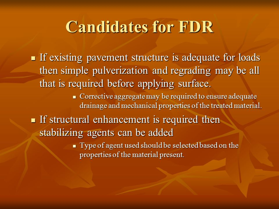 Candidates for FDR If existing pavement structure is adequate for loads then simple pulverization and regrading may be all that is required before applying surface.