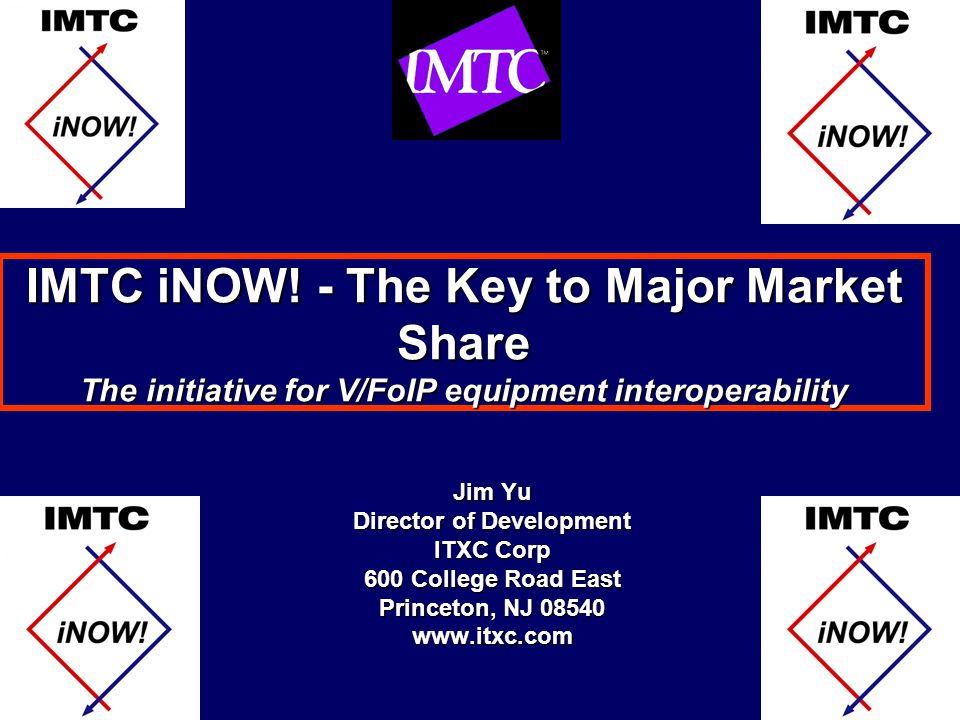 IMTC iNOW! - The Key to Major Market Share The initiative for V/FoIP equipment interoperability Jim Yu Director of Development ITXC Corp 600 College R