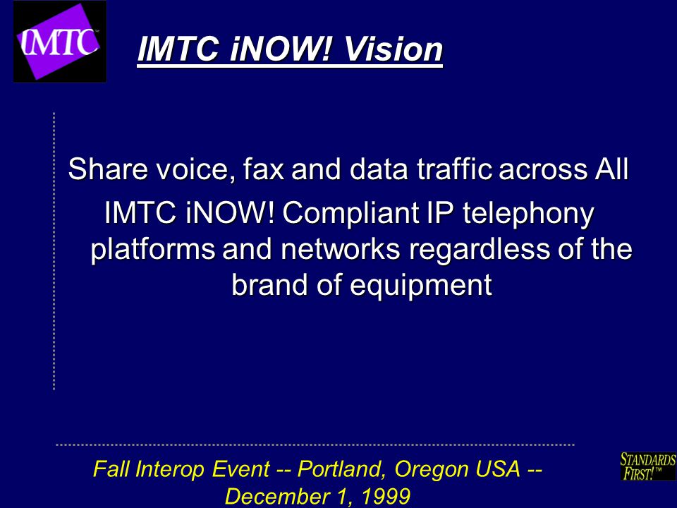 Fall Interop Event -- Portland, Oregon USA -- December 1, 1999 IMTC iNOW! Vision Share voice, fax and data traffic across All IMTC iNOW! Compliant IP
