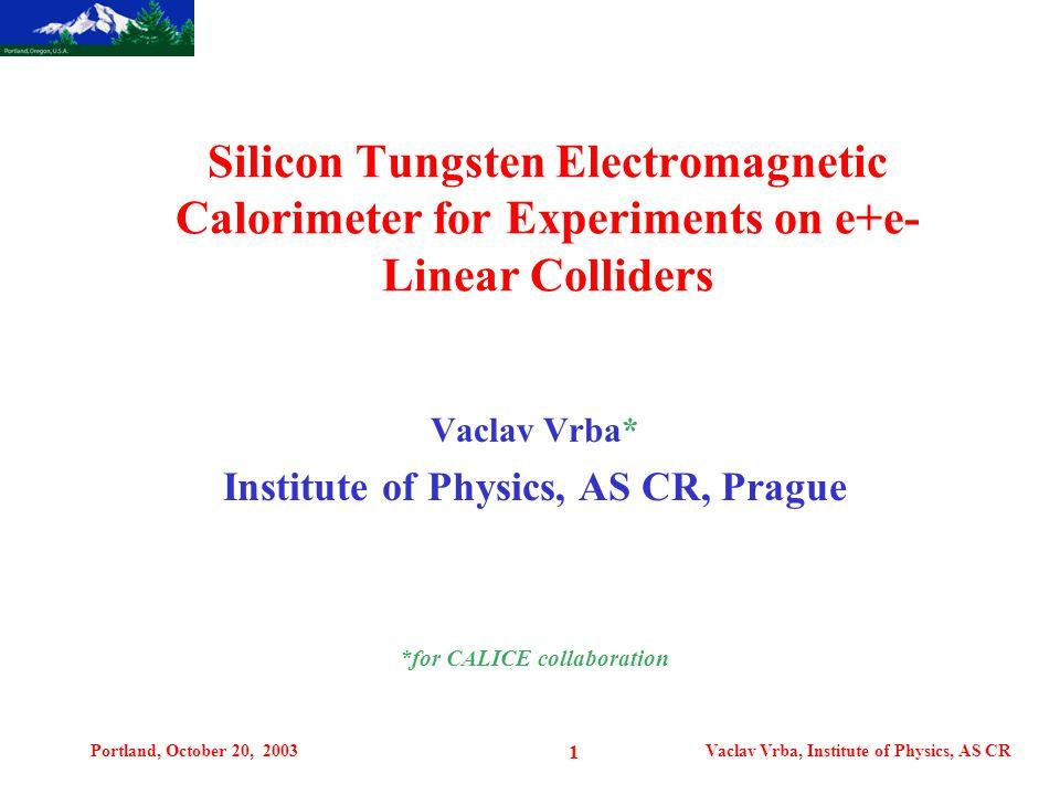 Portland, October 20, 2003Vaclav Vrba, Institute of Physics, AS CR 1 Vaclav Vrba* Institute of Physics, AS CR, Prague *for CALICE collaboration Silicon Tungsten Electromagnetic Calorimeter for Experiments on e+e- Linear Colliders