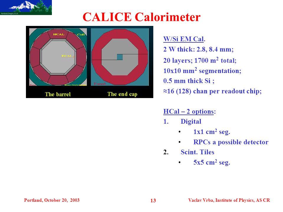 Portland, October 20, 2003Vaclav Vrba, Institute of Physics, AS CR 13 CALICE Calorimeter W/Si EM Cal. 2 W thick: 2.8, 8.4 mm; 20 layers; 1700 m 2 tota