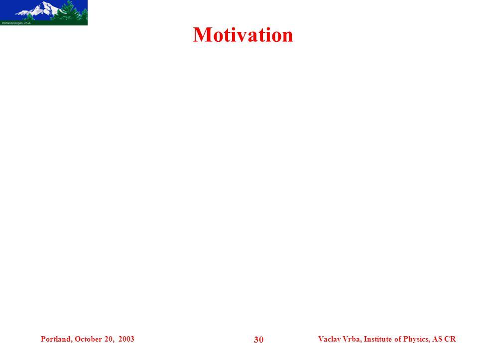 Portland, October 20, 2003Vaclav Vrba, Institute of Physics, AS CR 30 Motivation